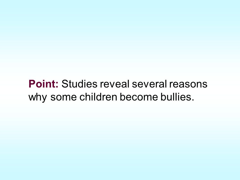 Point: Studies reveal several reasons why some children become bullies.