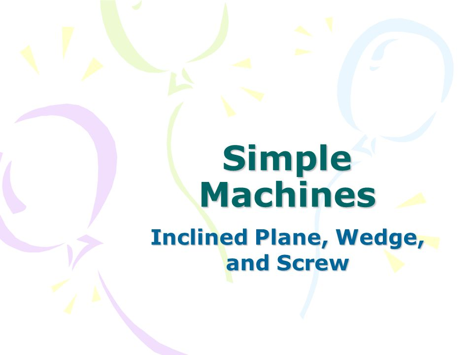 Inclined Plane, Wedge, and Screw