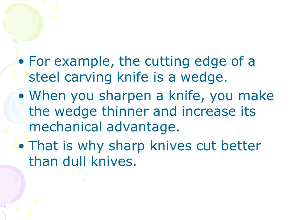 For example, the cutting edge of a steel carving knife is a wedge.