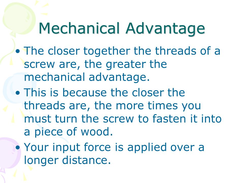 Mechanical Advantage The closer together the threads of a screw are, the greater the mechanical advantage.
