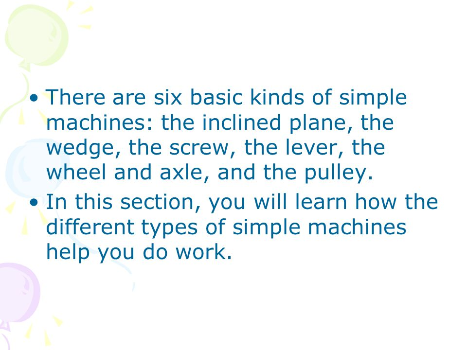 There are six basic kinds of simple machines: the inclined plane, the wedge, the screw, the lever, the wheel and axle, and the pulley.