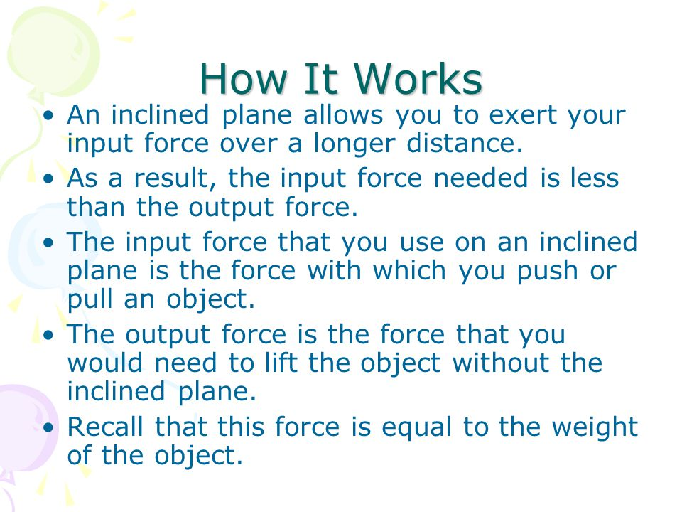 How It Works An inclined plane allows you to exert your input force over a longer distance.