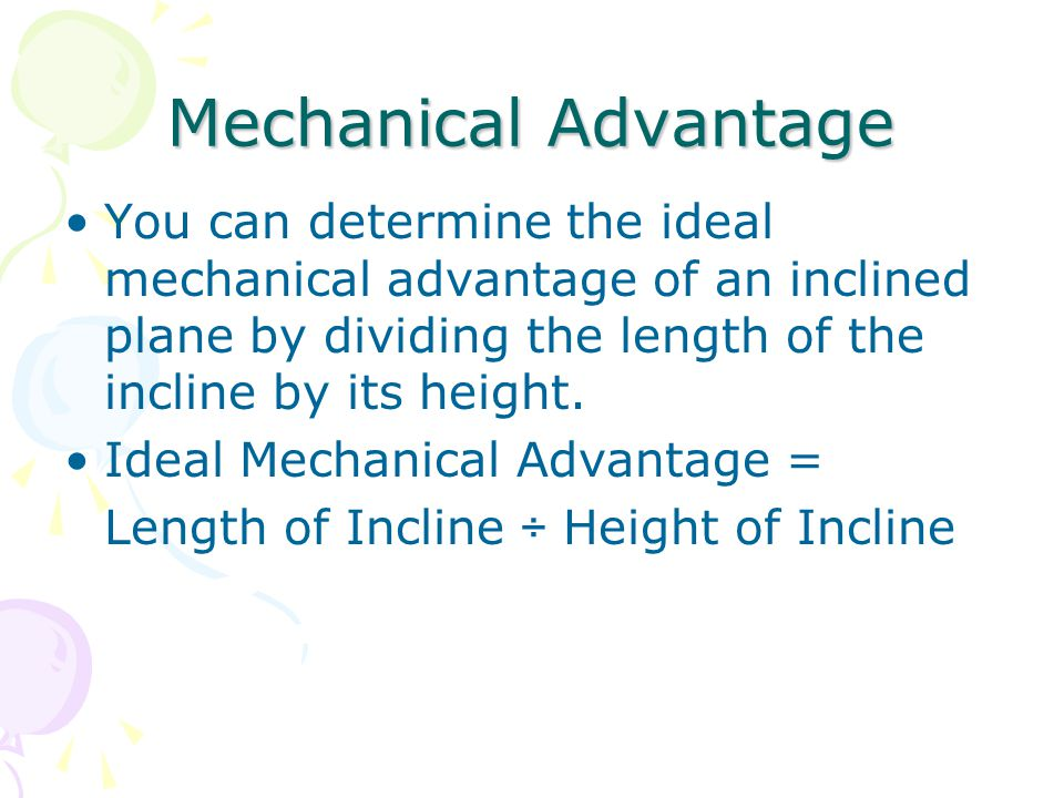 Mechanical Advantage You can determine the ideal mechanical advantage of an inclined plane by dividing the length of the incline by its height.