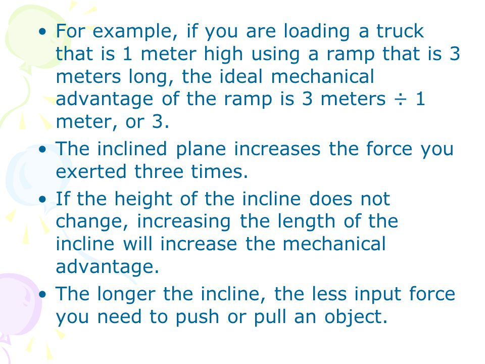 For example, if you are loading a truck that is 1 meter high using a ramp that is 3 meters long, the ideal mechanical advantage of the ramp is 3 meters ÷ 1 meter, or 3.