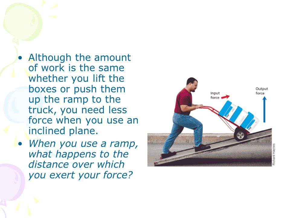 Although the amount of work is the same whether you lift the boxes or push them up the ramp to the truck, you need less force when you use an inclined plane.
