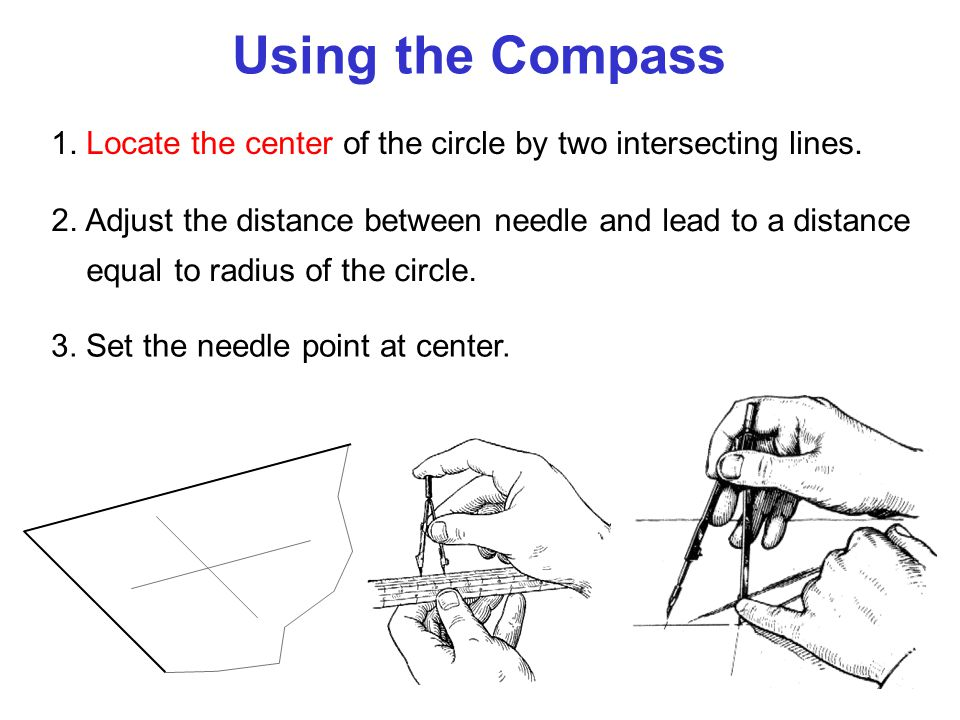 Using the Compass 1. Locate the center of the circle by two intersecting lines. 2. Adjust the distance between needle and lead to a distance.
