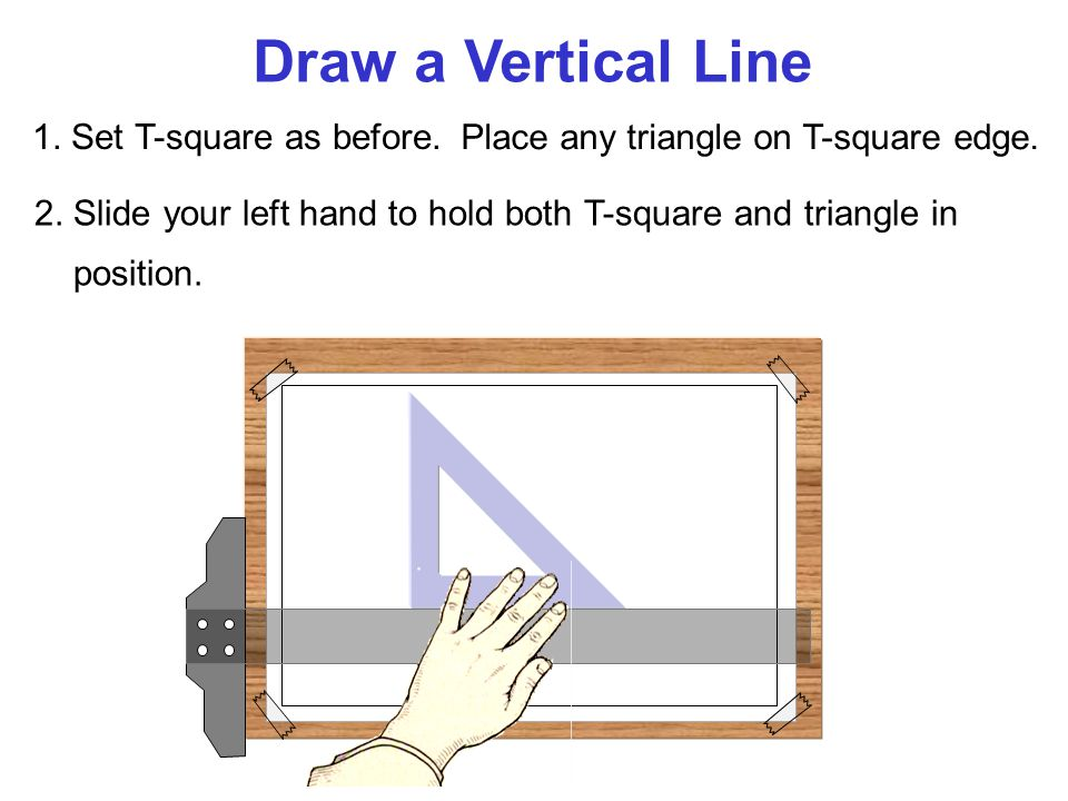 Draw a Vertical Line 1. Set T-square as before.