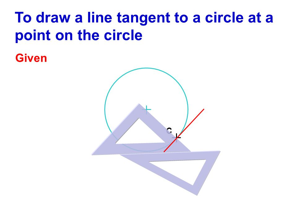 To draw a line tangent to a circle at a point on the circle