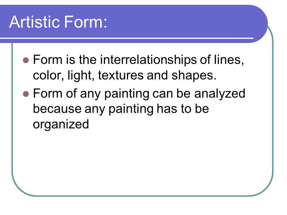 Artistic Form: Form is the interrelationships of lines, color, light, textures and shapes.
