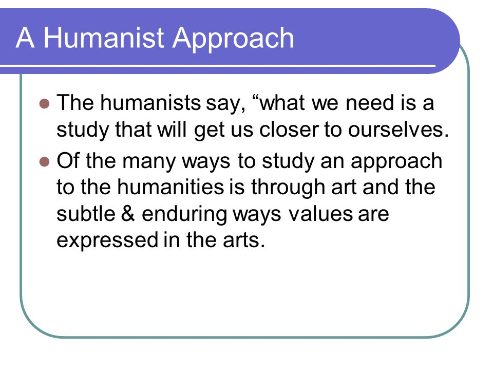 A Humanist Approach The humanists say, what we need is a study that will get us closer to ourselves.