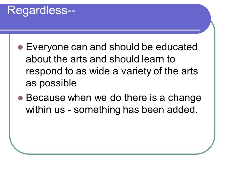 Regardless-- Everyone can and should be educated about the arts and should learn to respond to as wide a variety of the arts as possible.