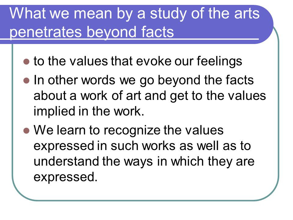 What we mean by a study of the arts penetrates beyond facts