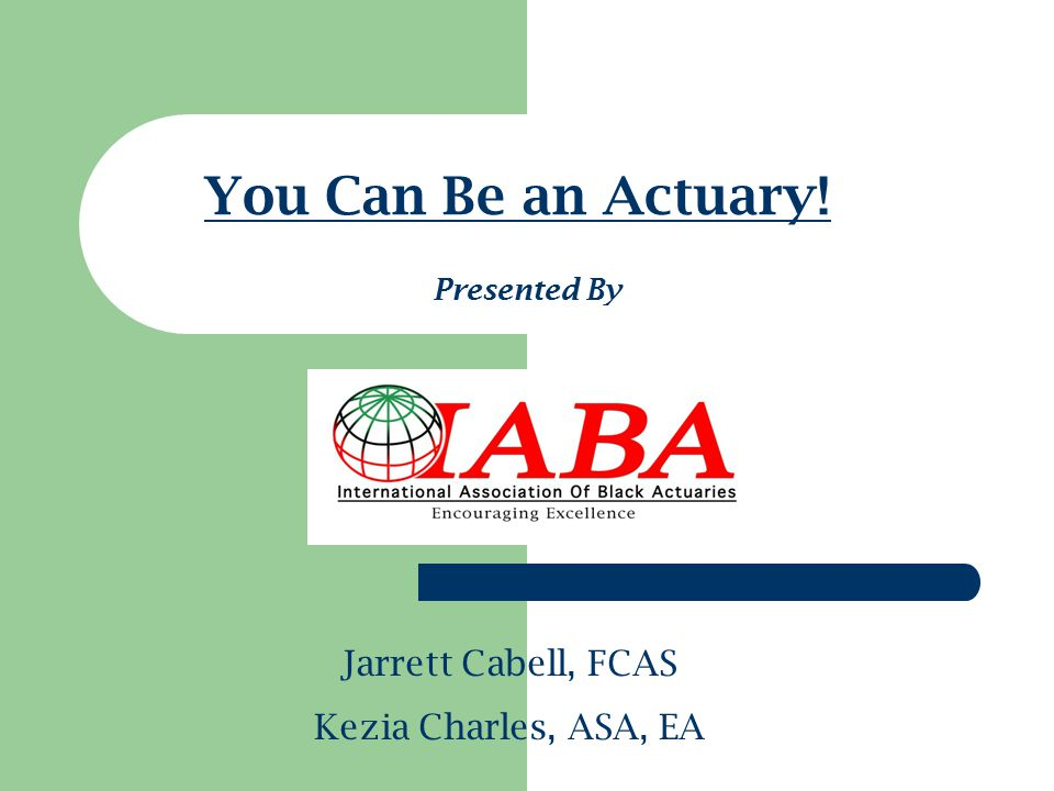 You Can Be an Actuary! Jarrett Cabell, FCAS Kezia Charles, ASA, EA