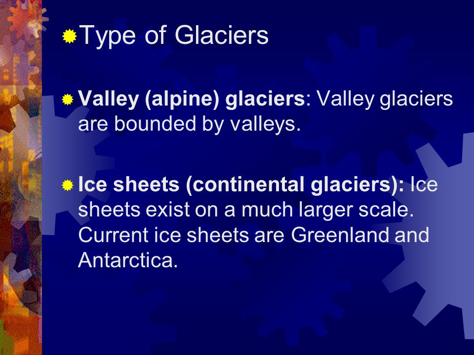 Type of Glaciers Valley (alpine) glaciers: Valley glaciers are bounded by valleys.