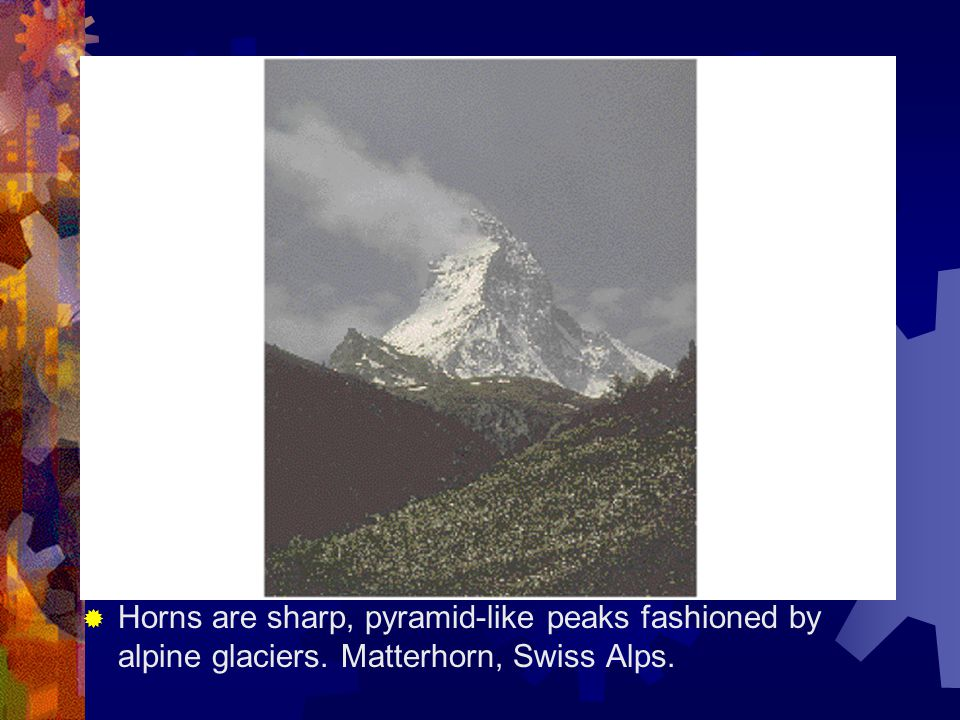 Horns are sharp, pyramid-like peaks fashioned by alpine glaciers
