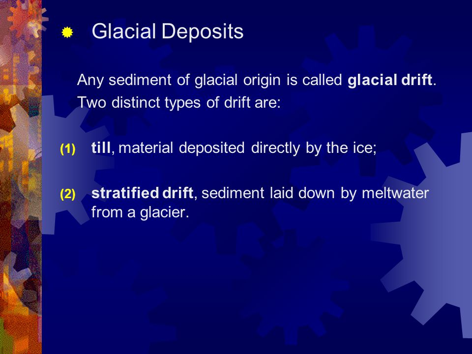 Glacial Deposits Any sediment of glacial origin is called glacial drift. Two distinct types of drift are: