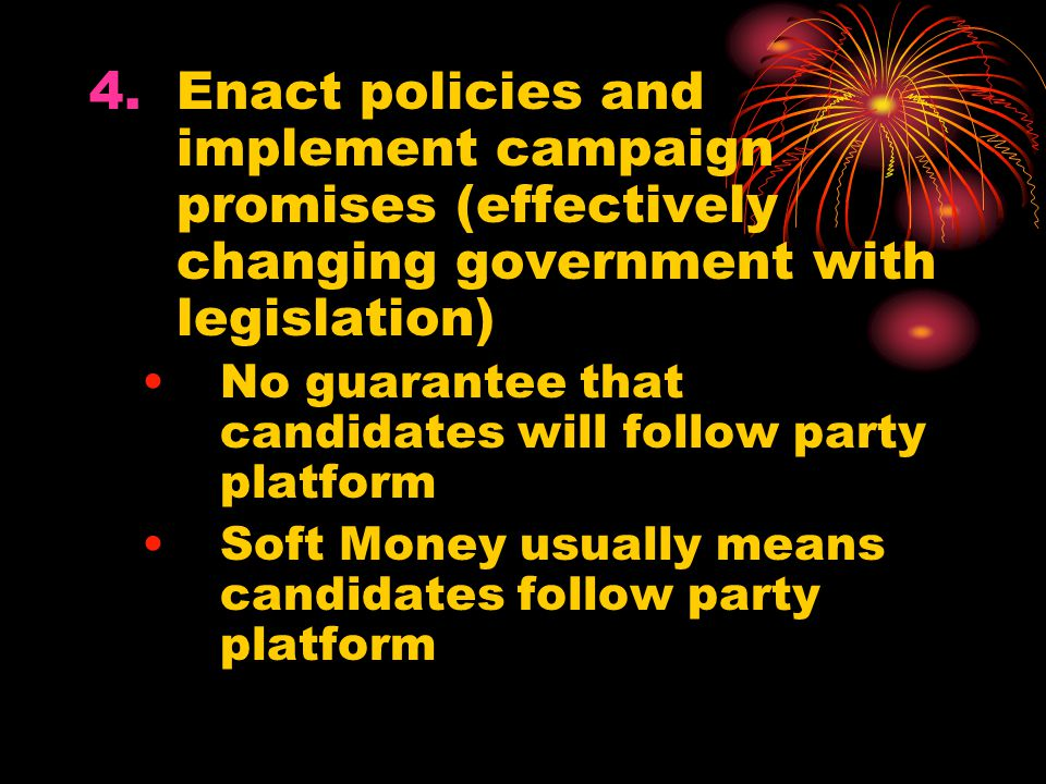 Enact policies and implement campaign promises (effectively changing government with legislation)