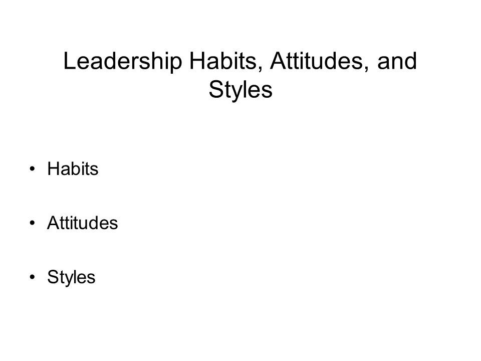 Leadership Habits, Attitudes, and Styles