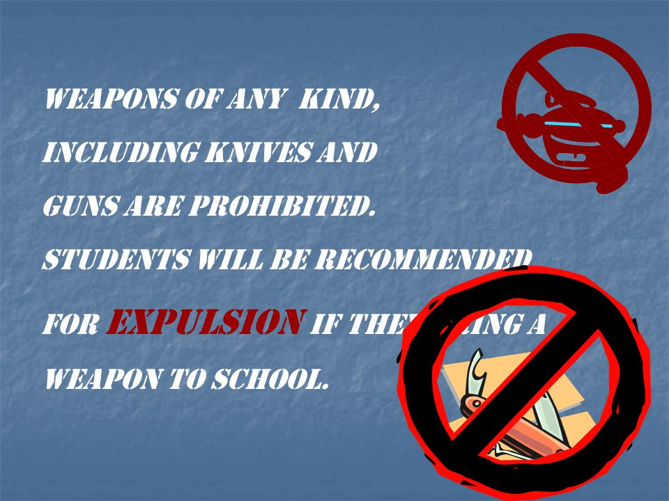 WEAPONS OF ANY KIND, INCLUDING KNIVES AND. GUNS ARE PROHIBITED. STUDENTS WILL BE RECOMMENDED. FOR EXPULSION IF THEY BRING A.