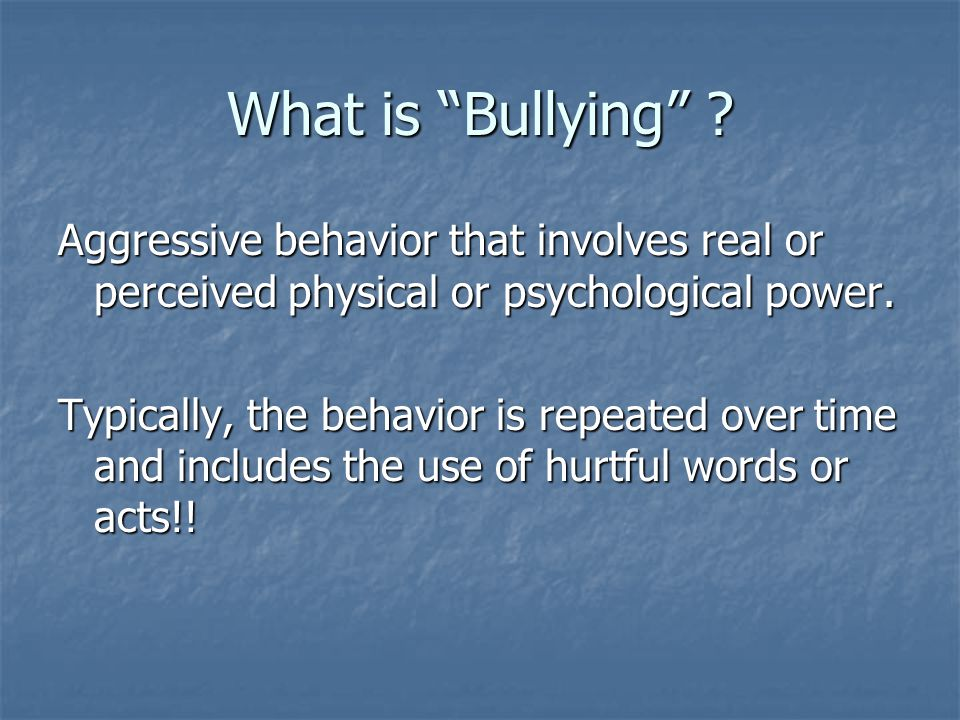 What is Bullying Aggressive behavior that involves real or perceived physical or psychological power.