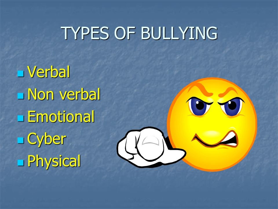 TYPES OF BULLYING Verbal Non verbal Emotional Cyber Physical