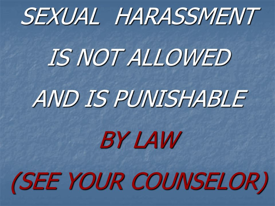 SEXUAL HARASSMENT IS NOT ALLOWED AND IS PUNISHABLE BY LAW (SEE YOUR COUNSELOR)