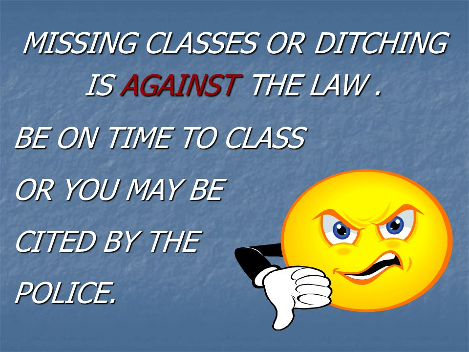 MISSING CLASSES OR DITCHING IS AGAINST THE LAW .