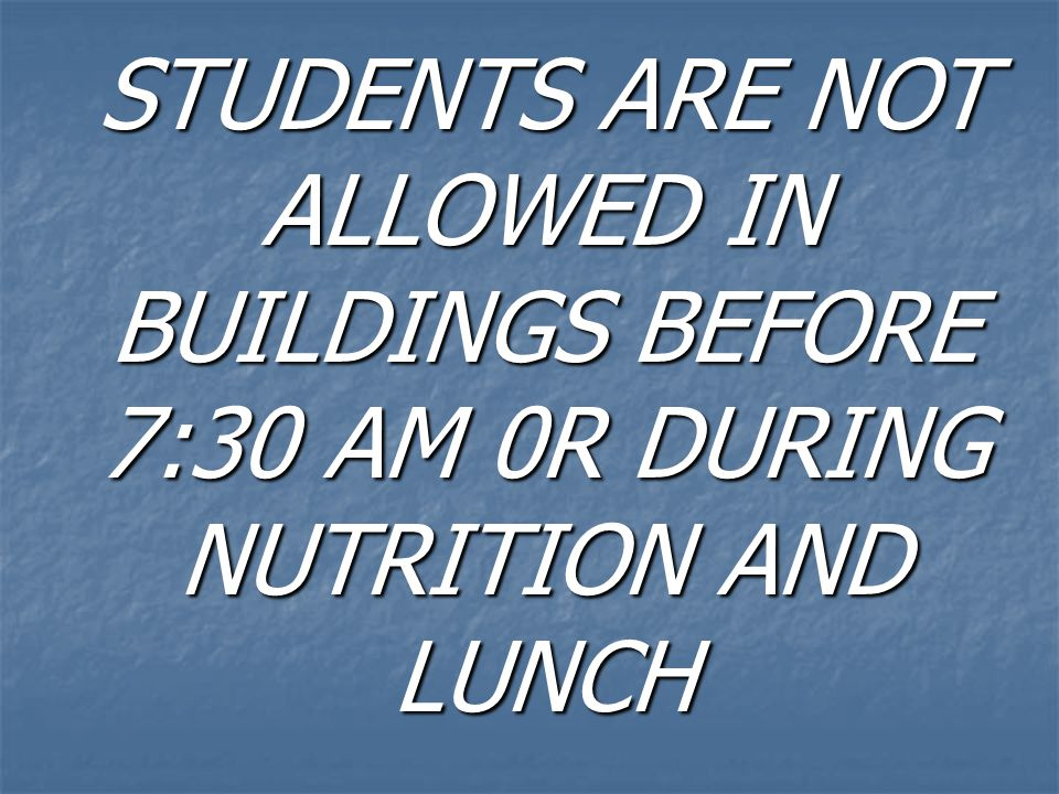 STUDENTS ARE NOT ALLOWED IN BUILDINGS BEFORE 7:30 AM 0R DURING NUTRITION AND LUNCH