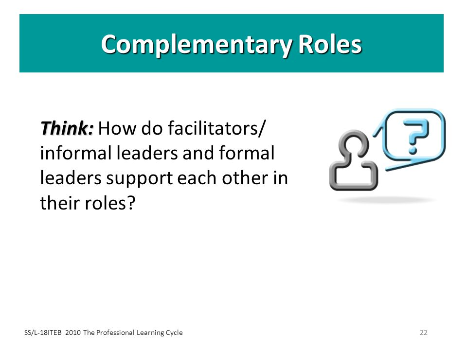 Complementary Roles Think: How do facilitators/ informal leaders and formal leaders support each other in their roles