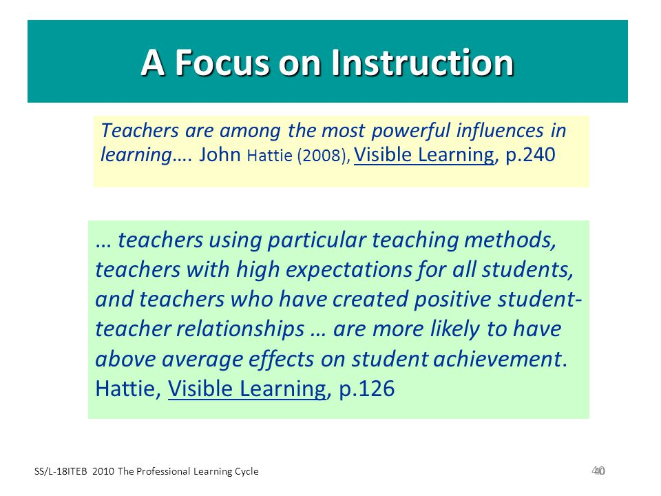 A Focus on Instruction Teachers are among the most powerful influences in learning…. John Hattie (2008), Visible Learning, p.240.