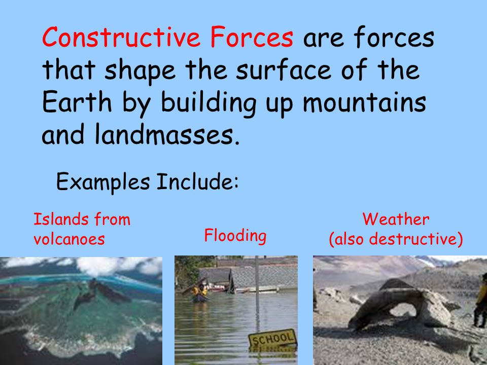 Constructive Forces are forces that shape the surface of the Earth by building up mountains and landmasses.