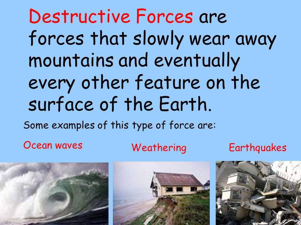 Destructive Forces are forces that slowly wear away mountains and eventually every other feature on the surface of the Earth.