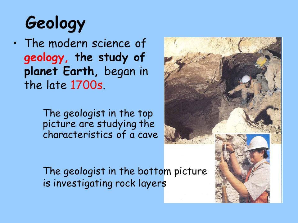 Geology The modern science of geology, the study of planet Earth, began in the late 1700s.