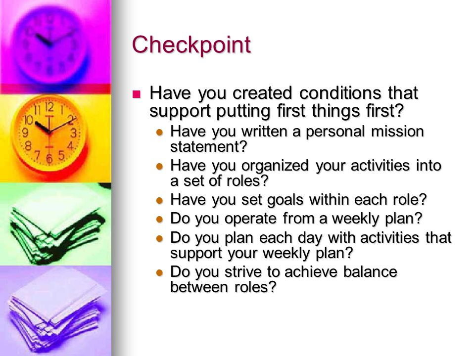 Checkpoint Have you created conditions that support putting first things first Have you written a personal mission statement