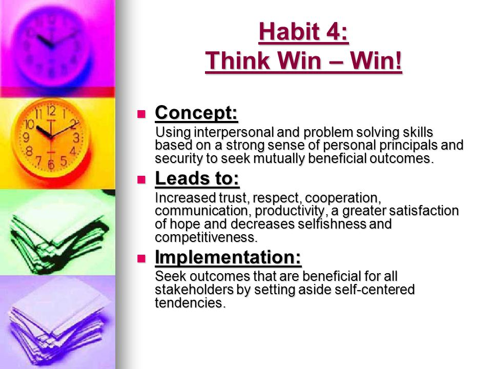 Habit 4: Think Win – Win! Concept: Leads to: Implementation:
