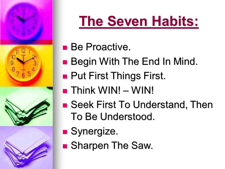 The Seven Habits: Be Proactive. Begin With The End In Mind.