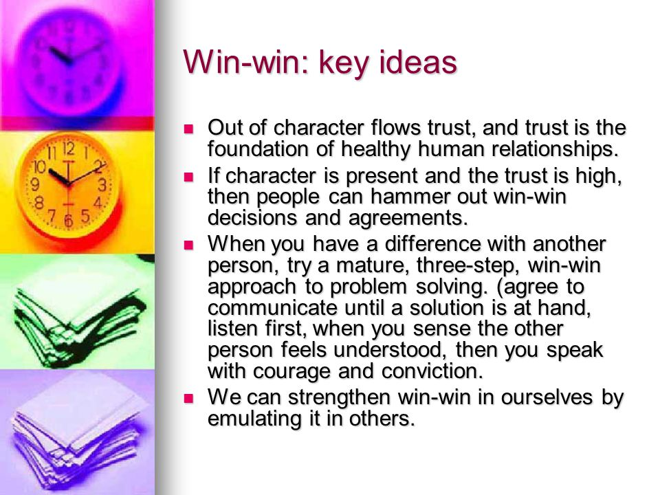 Win-win: key ideas Out of character flows trust, and trust is the foundation of healthy human relationships.