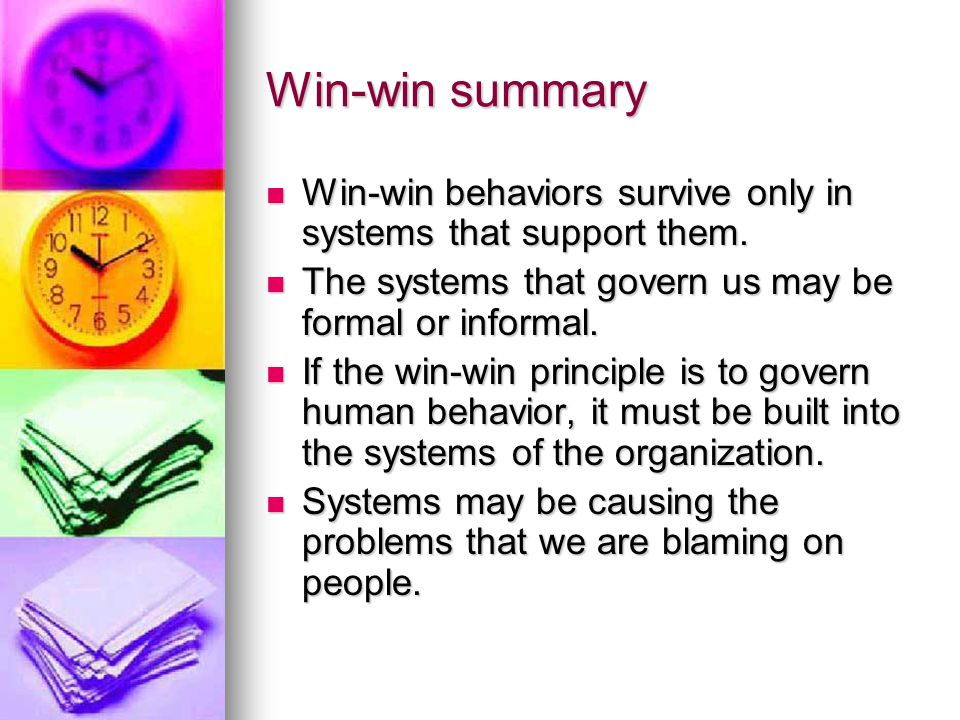 Win-win summary Win-win behaviors survive only in systems that support them. The systems that govern us may be formal or informal.