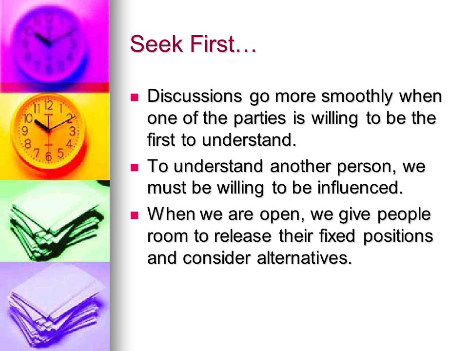 Seek First… Discussions go more smoothly when one of the parties is willing to be the first to understand.