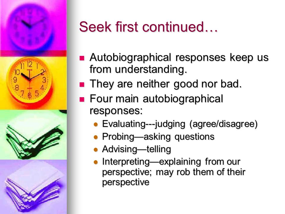 four autobiographical responses Four autobiographical responses because we listen autobiographically, we tend to respond in one of four ways we evaluate - we either agree or disagree we probe - we ask questions from our own frame of reference we advise - we give counsel based on our own experience or we interpret.