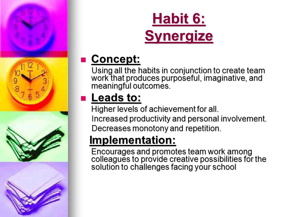 Habit 6: Synergize Concept: Leads to: