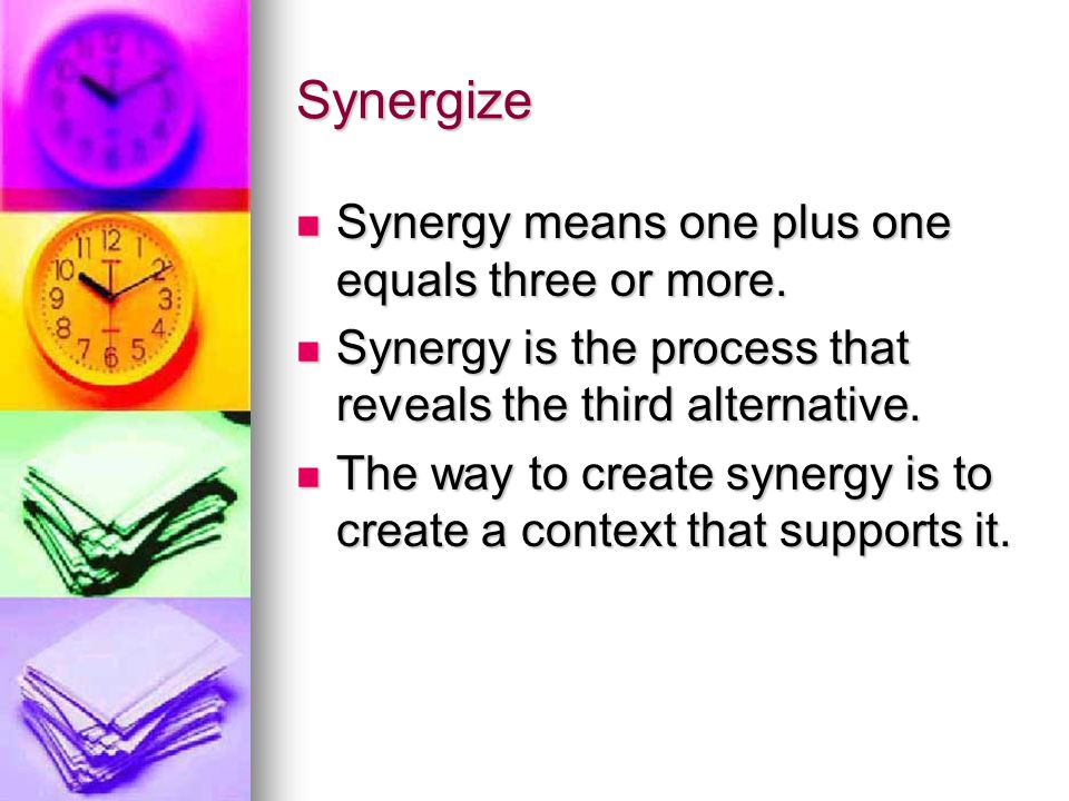 Synergize Synergy means one plus one equals three or more.
