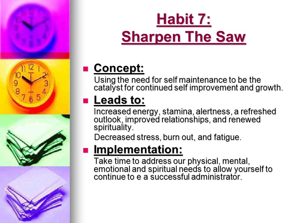 Habit 7: Sharpen The Saw Concept: Leads to: Implementation: