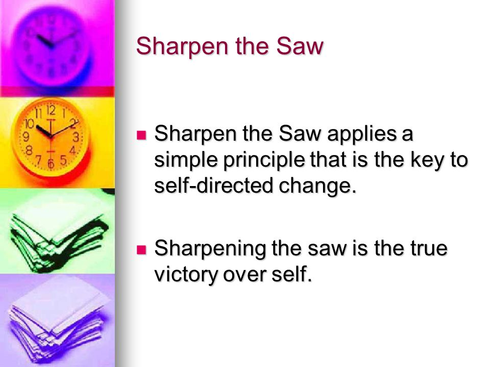Sharpen the Saw Sharpen the Saw applies a simple principle that is the key to self-directed change.