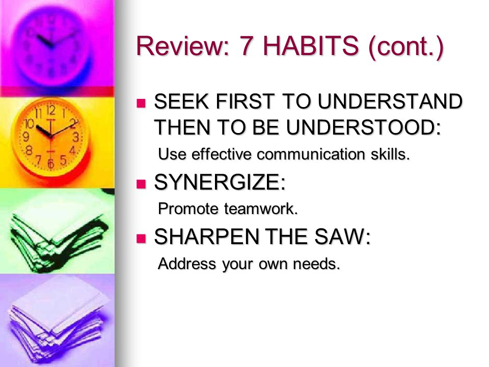 Review: 7 HABITS (cont.) SYNERGIZE: SHARPEN THE SAW: