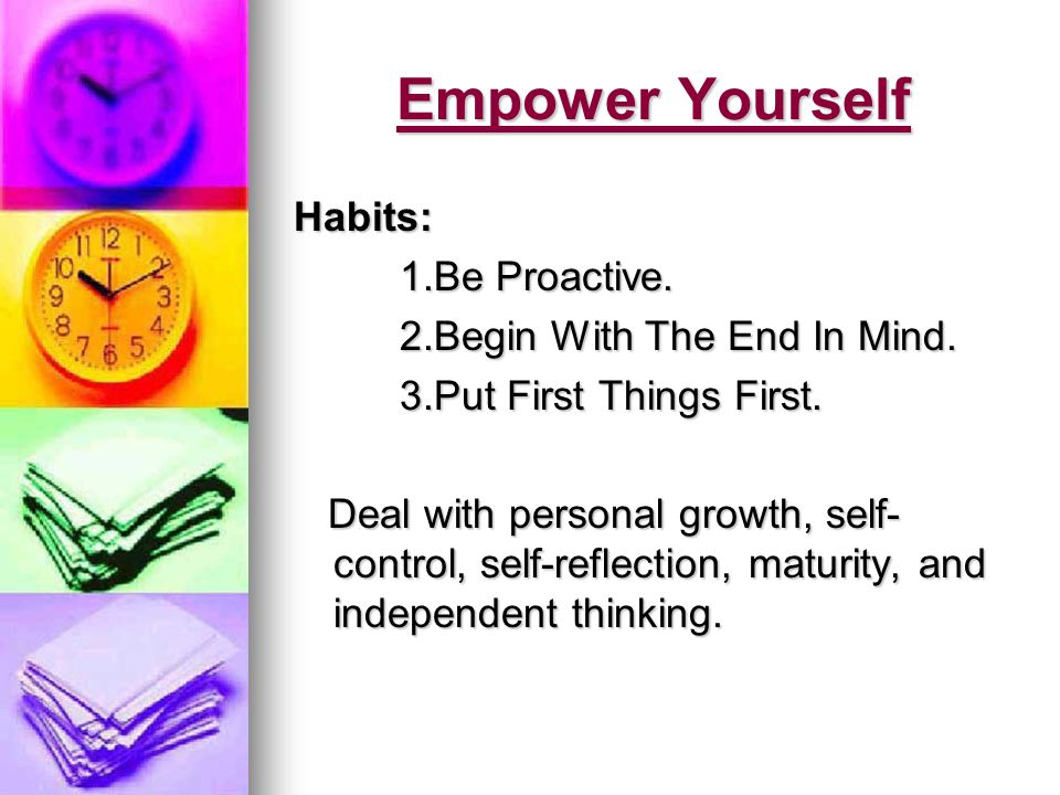 Empower Yourself Habits: 1.Be Proactive. 2.Begin With The End In Mind.