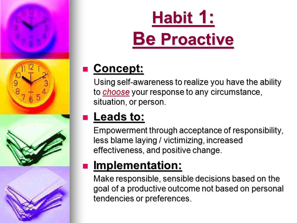 Habit 1: Be Proactive Concept: Leads to: Implementation: