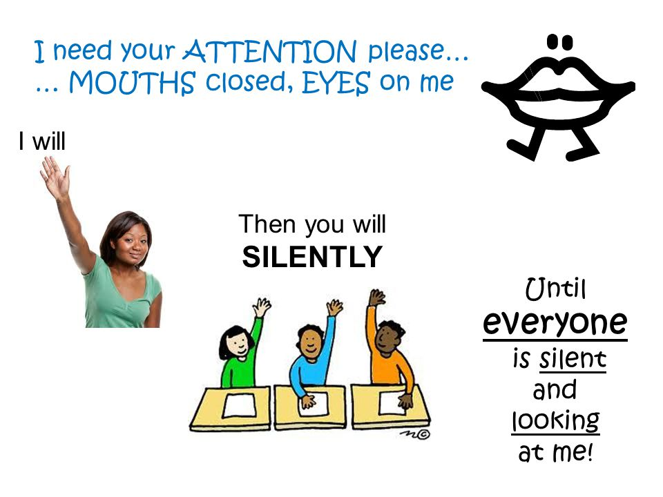 everyone I need your ATTENTION please… … MOUTHS closed, EYES on me