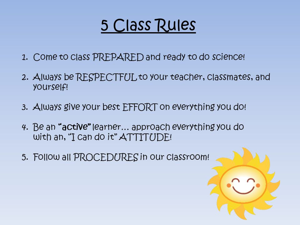 5 Class Rules Come to class PREPARED and ready to do science!
