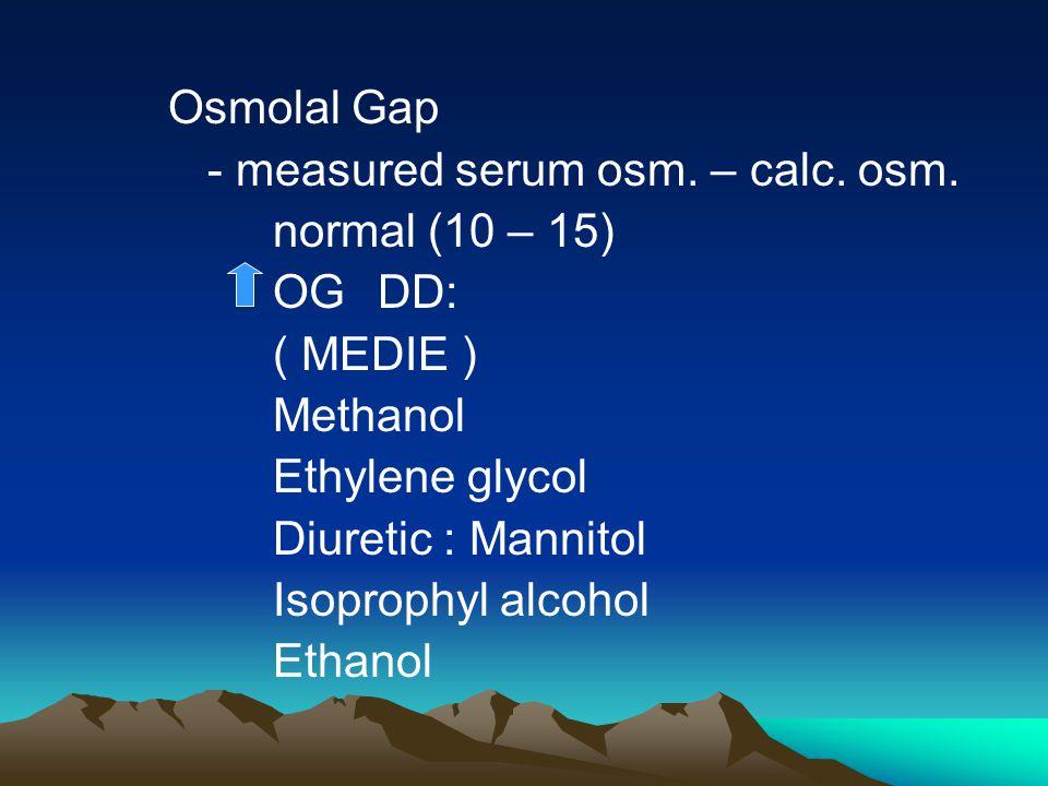 Osmolal Gap - measured serum osm. – calc. osm. normal (10 – 15) OG DD: ( MEDIE ) Methanol. Ethylene glycol.
